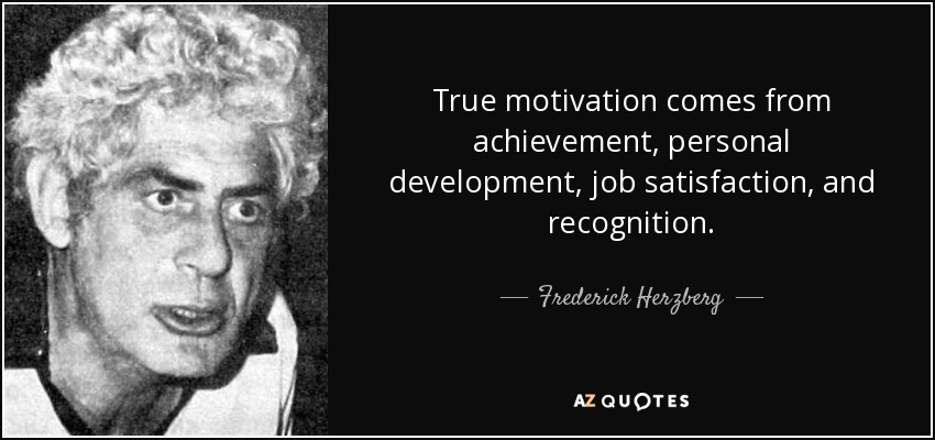 motivation and job satisfaction theories Management herzberg herzberg's motivation-hygiene theory (two factor theory) to better understand employee attitudes and motivation, frederick herzberg performed studies to determine which factors in an employee's work environment caused satisfaction or dissatisfaction.
